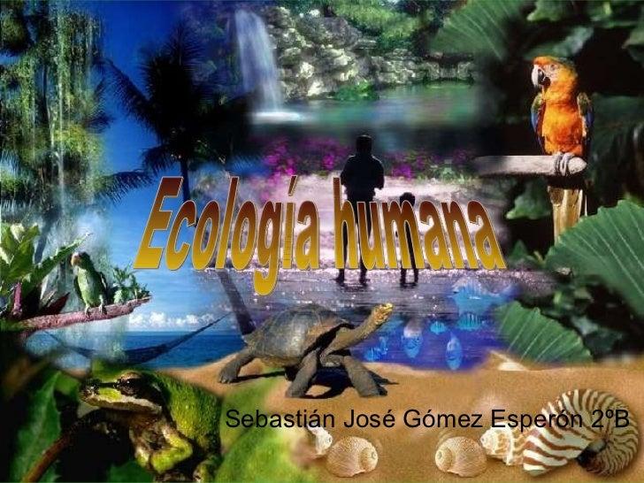 Ecología humana Sebastián José Gómez Esperón 2ºB