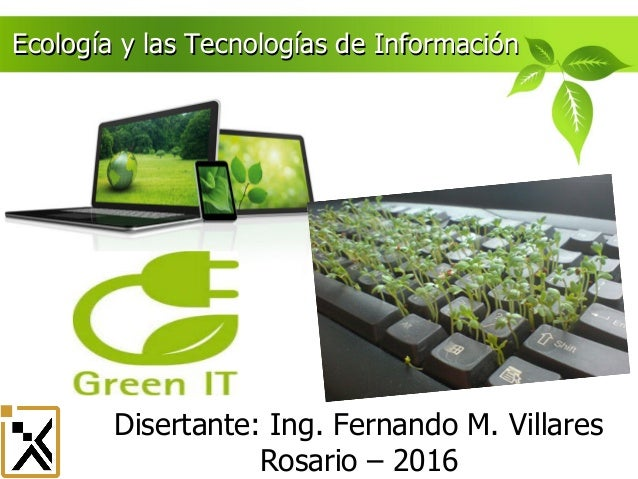 Disertante: Ing. Fernando M. Villares Rosario – Njambre 2014 Ecología y las Tecnologías de InformaciónEcología y las Tecno...