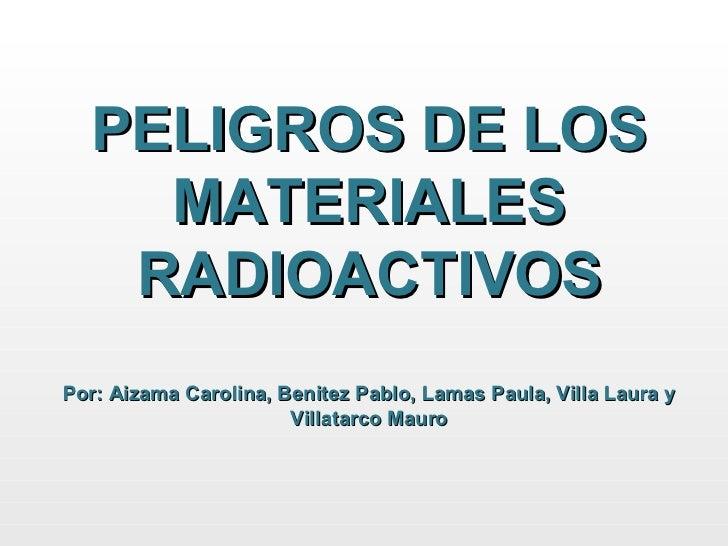 PELIGROS DE LOS MATERIALES RADIOACTIVOS Por: Aizama Carolina, Benitez Pablo, Lamas Paula, Villa Laura y Villatarco Mauro