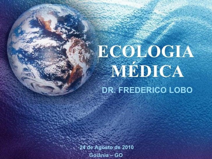 ECOLOGIA  MÉDICA DR. FREDERICO LOBO 24 de Agosto de 2010 Goiânia – GO