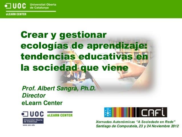 Crear y gestionarecologías de aprendizaje:tendencias educativas enla sociedad que vieneProf. Albert Sangrà, Ph.D.Directore...