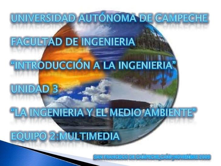 """UNIVERSIDAD AUTÓNOMA DE CAMPECHE<br />FACULTAD DE INGENIERIA<br />""""INTRODUCCIÓN A LA INGENIERIA"""" <br />UNIDAD 3<br />""""LA I..."""