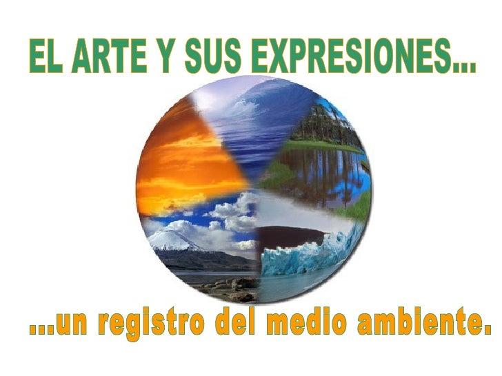EL ARTE Y SUS EXPRESIONES... ...un registro del medio ambiente.