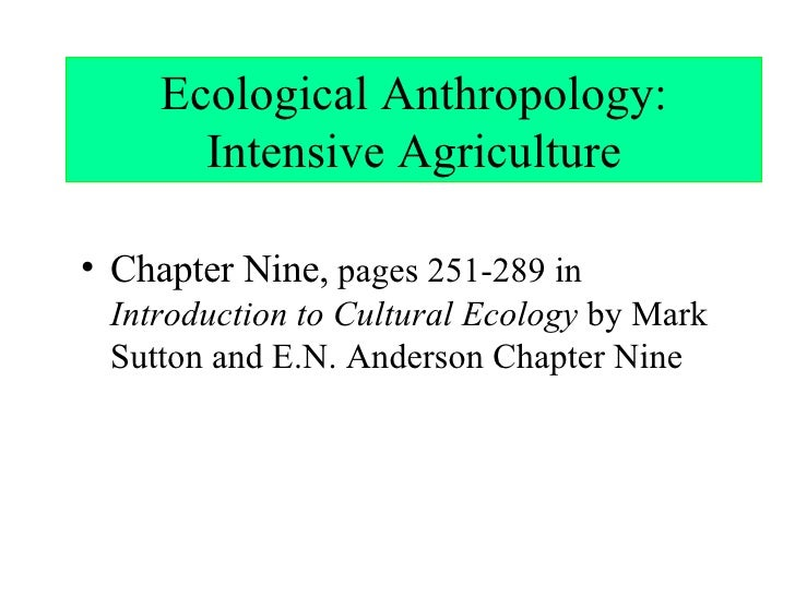 Ecological Anthropology: Intensive Agriculture <ul><li>Chapter Nine,  pages 251-289 in  Introduction to Cultural Ecology  ...