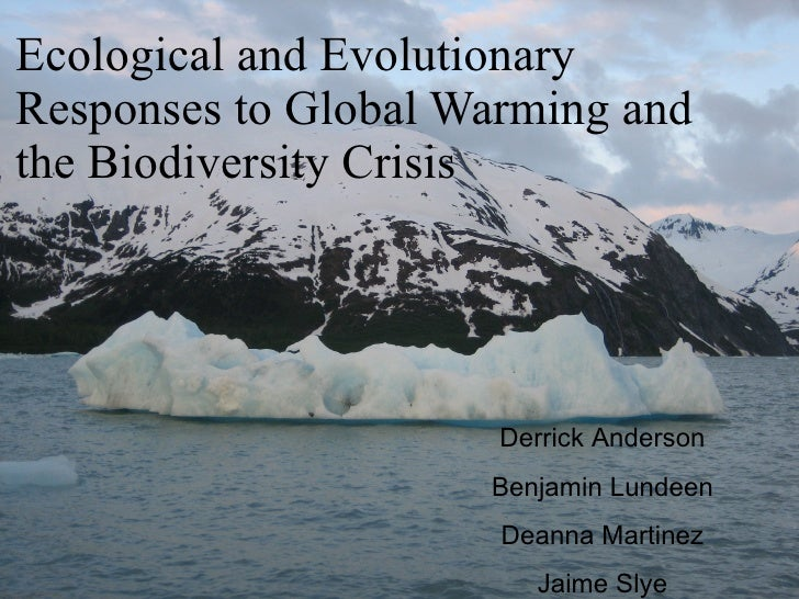 Ecological and Evolutionary Responses to Global Warming and the Biodiversity Crisis Derrick Anderson Benjamin Lundeen Dean...