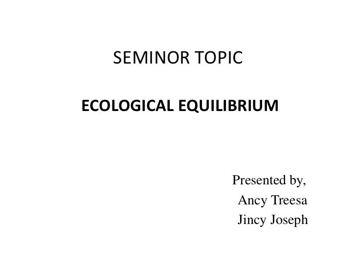 SEMINOR TOPICECOLOGICAL EQUILIBRIUM                Presented by,                 Ancy Treesa                 Jincy Joseph