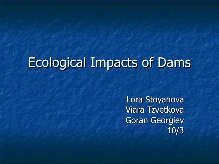 Ecological Impacts of Dams Lora Stoyanova Viara Tzvetkova Goran Georgiev 10/3