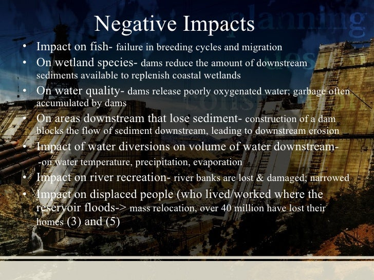 positive and negative impacts of dams What are the positive effects of dams save cancel already exists would you like to merge this question what are the negative and positive effects of the dams.