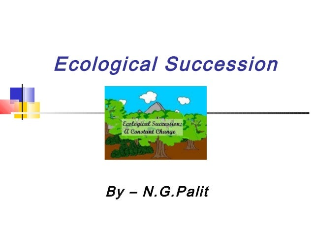 By – N.G.Palit Ecological Succession