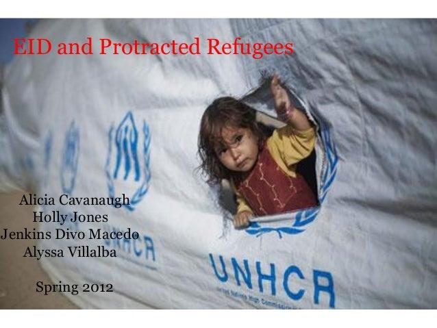 EID and Protracted Refugees Alicia Cavanaugh Holly Jones Jenkins Divo Macedo Alyssa Villalba Spring 2012