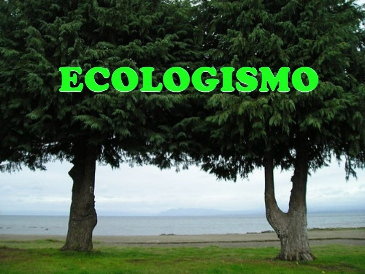 ECOLOGISMOEl ecologismo es la última ideología en incorporarse a laspreocupaciones de la sociedad, y por lo mismo es la qu...