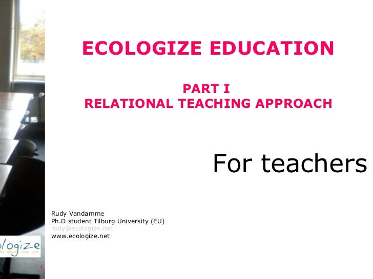 ECOLOGIZE EDUCATION PART I  RELATIONAL TEACHING APPROACH Rudy Vandamme Ph.D student Tilburg University (EU) [email_address...