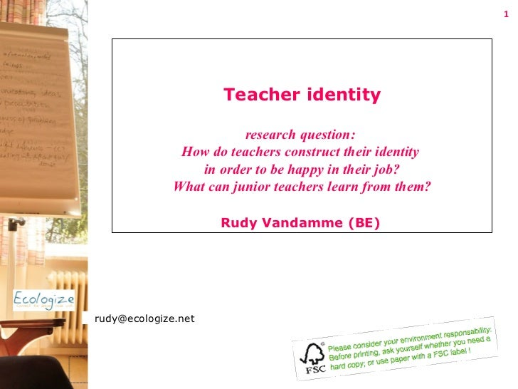 Teacher identity research question:  How do teachers construct their identity  in order to be happy in their job? What can...