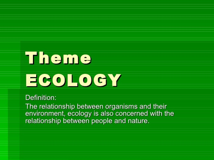 Theme ECOLOGY Definition: The relationship between organisms and their environment, ecology is also concerned with the rel...