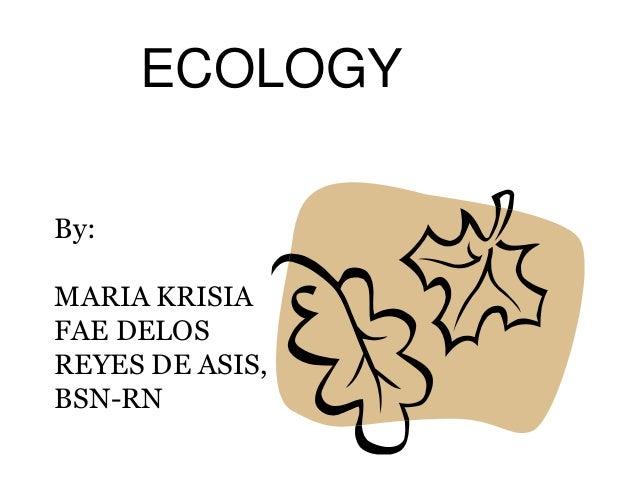 ECOLOGY By: MARIA KRISIA FAE DELOS REYES DE ASIS, BSN-RN