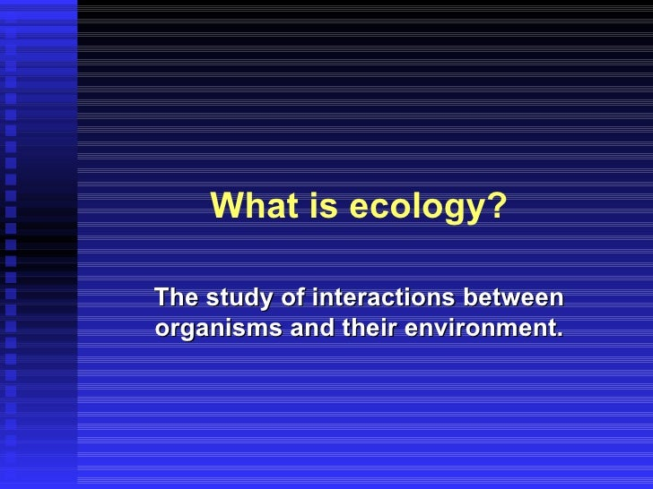 What is ecology?The study of interactions betweenorganisms and their environment.