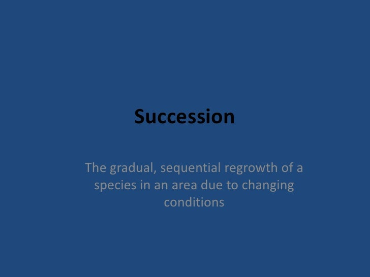 SuccessionThe gradual, sequential regrowth of a species in an area due to changing              conditions