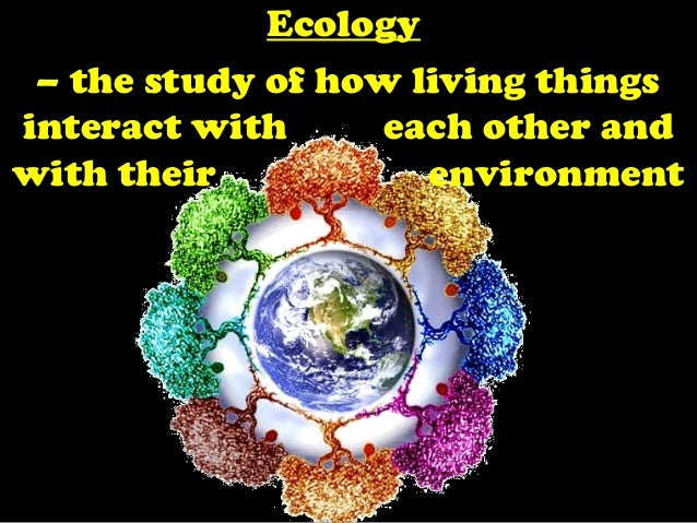 EcologyEcology– the study of how living thingsinteract with each other andwith their environment