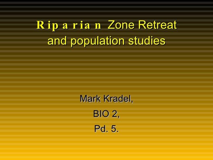 Riparian  Zone Retreat and population studies Mark Kradel, BIO 2, Pd. 5.