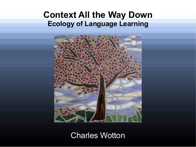 Context All the Way Down Ecology of Language Learning Charles Wotton