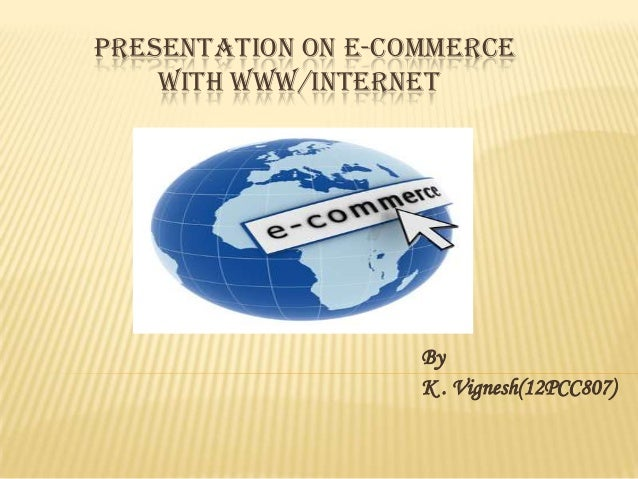 PRESENTATION ON E-COMMERCE WITH WWW/INTERNET  By K . Vignesh(12PCC807)