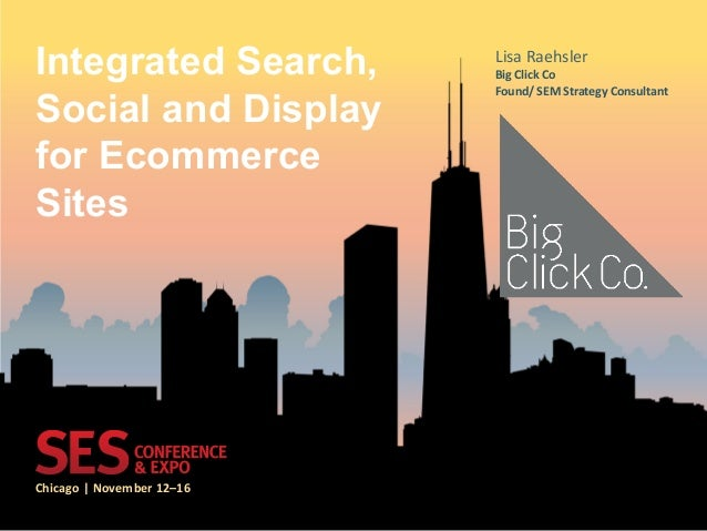 Chicago  |  November  12–16   Integrated Search, Social and Display for Ecommerce Sites   Lisa  Raehsler   B...