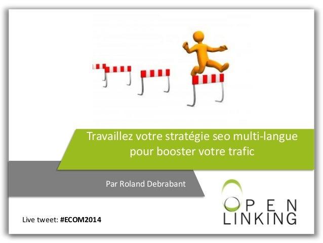 Travaillez votre stratégie seo multi-langue pour booster votre trafic Par Roland Debrabant Live tweet: #ECOM2014