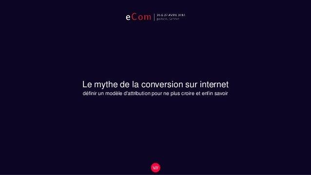 Le mythe de la conversion sur internet définir un modèle d'attribution pour ne plus croire et enfin savoir