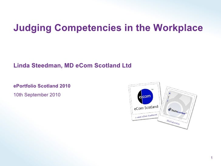 Judging Competencies in the Workplace Linda Steedman, MD eCom Scotland Ltd ePortfolio Scotland 2010 10th September 2010