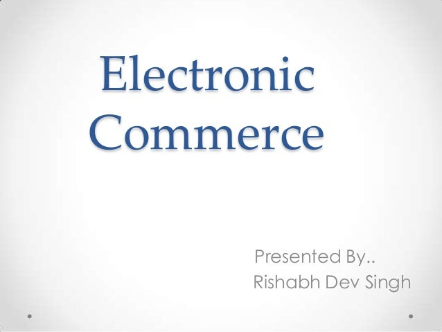 Electronic Commerce Presented By.. Rishabh Dev Singh