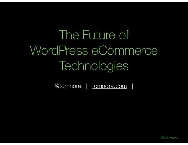 @tomnora The Future of WordPress eCommerce Technologies ! @tomnora | tomnora.com |