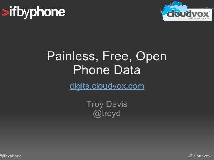 Painless, Free, Open Phone Data digits.cloudvox.com Troy Davis @troyd @cloudvox @ifbyphone