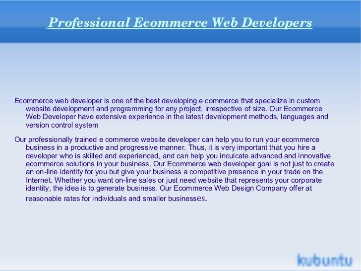 Professional Ecommerce Web Developers <ul><li>Ecommerce web developer is one of the best developing e commerce that specia...