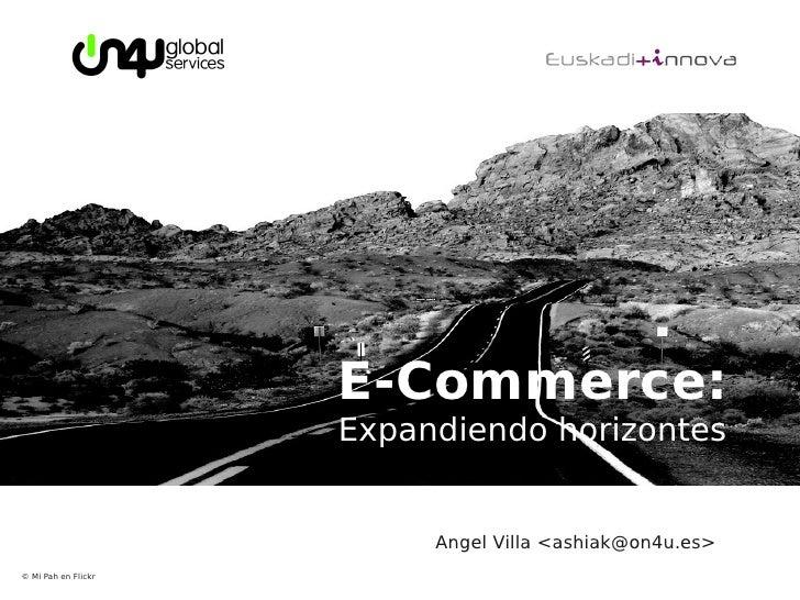 E-Commerce:                      Expandiendo horizontes                             Angel Villa <ashiak@on4u.es> © Mi Pah ...