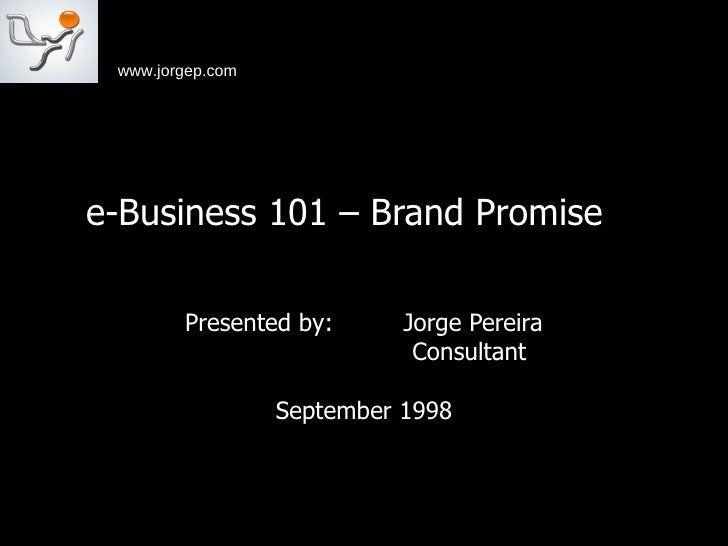 e-Business 101 – Brand Promise  Presented by:  Jorge Pereira Consultant  September 1998