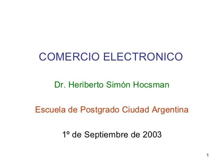 COMERCIO ELECTRONICO Dr. Heriberto Simón Hocsman Escuela de Postgrado Ciudad Argentina 1º de Septiembre de 2003