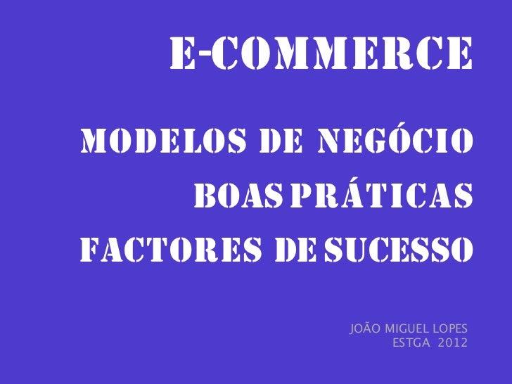 E-COMMERCEMODELOS DE NEGÓCIO     BOAS PRÁTICASFACTORES DE SUCESSO             JOÃO MIGUEL LOPES                   ESTGA 2012