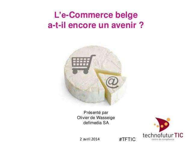 L'e-Commerce belge a-t-il encore un avenir ? 2 avril 2014 Présenté par Olivier de Wasseige defimedia SA #TFTIC
