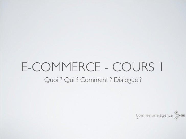 E-COMMERCE - COURS 1   Quoi ? Qui ? Comment ? Dialogue ?