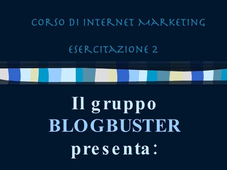 Corso di Internet Marketing Esercitazione 2 Il gruppo BLOGBUSTER presenta: