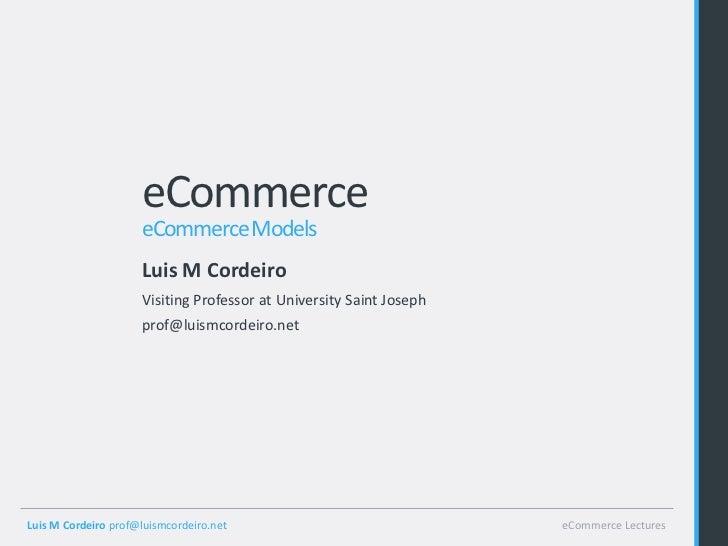 eCommerce                     eCommerce Models                     Luis M Cordeiro                     Visiting Professor ...
