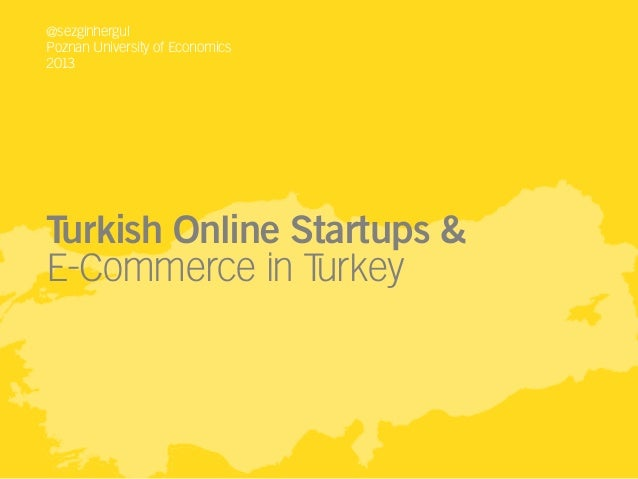 @sezginhergul Poznan University of Economics 2013  Turkish Online Startups & E-Commerce in T urkey