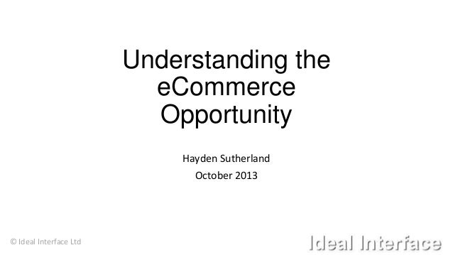 Understanding the eCommerce Opportunity Hayden Sutherland October 2013  © Ideal Interface Ltd