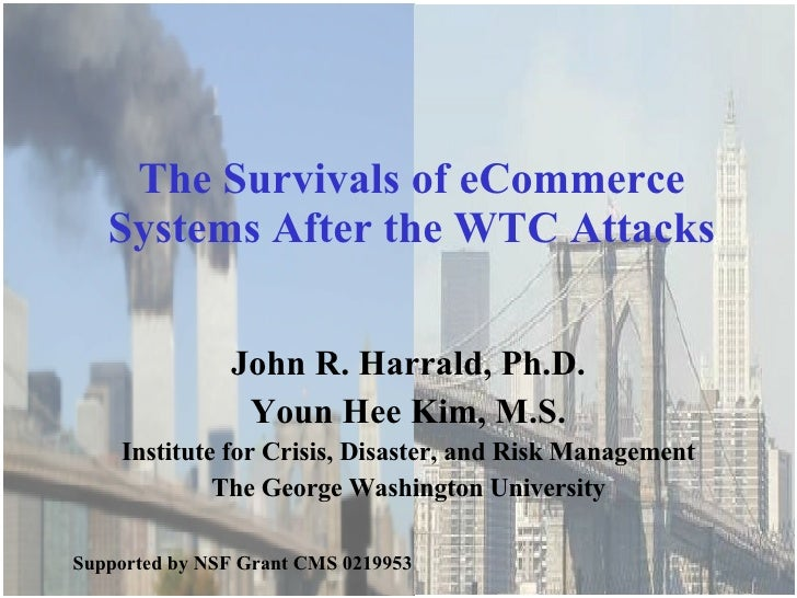 The Survivals of eCommerce Systems After the WTC Attacks John R. Harrald, Ph.D. Youn Hee Kim, M.S. Institute for Crisis, D...