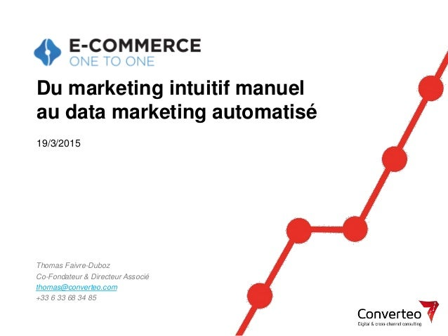 19/03/2015 1 Du marketing intuitif manuel au data marketing automatisé Thomas Faivre-Duboz Co-Fondateur & Directeur Associ...