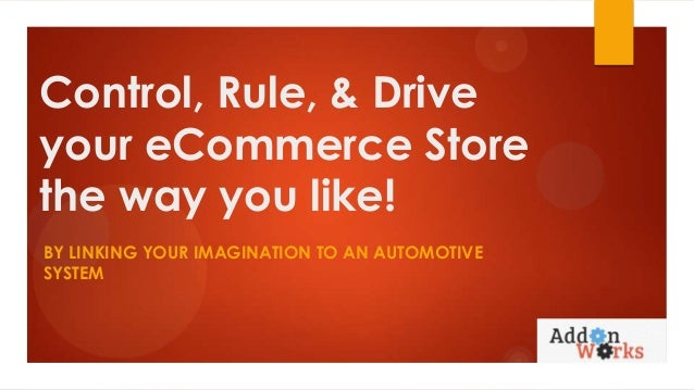 Control, Rule, & Drive your eCommerce Store the way you like! BY LINKING YOUR IMAGINATION TO AN AUTOMOTIVE SYSTEM
