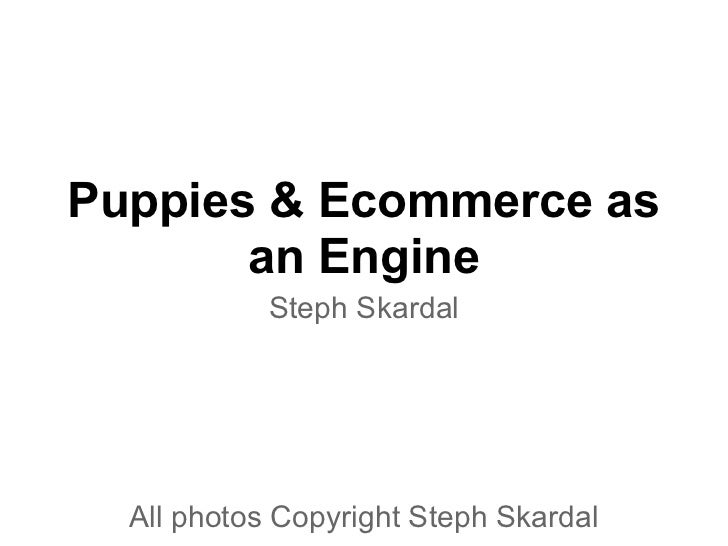 Puppies & Ecommerce as       an Engine            Steph Skardal  All photos Copyright Steph Skardal
