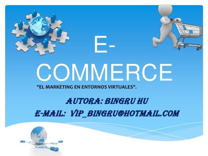 "E-COMMERCE""EL MARKETING EN ENTORNOS VIRTUALES"".       Autora: Bingru HuE-mail: vip_bingru@hotmail.com"