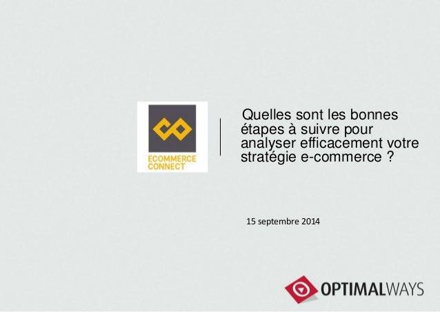 Quelles sont les bonnes  étapes à suivre pour  analyser efficacement votre  stratégie e-commerce ?  15 septembre 2014
