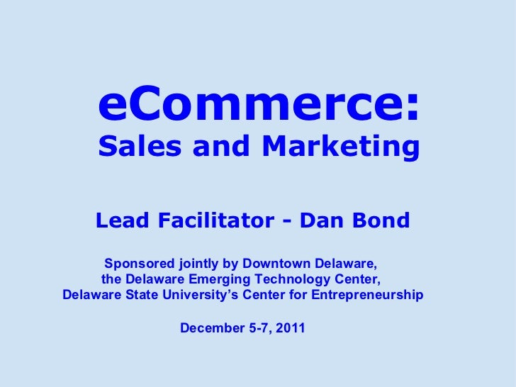 eCommerce: Sales and Marketing Lead Facilitator - Dan Bond Sponsored jointly by Downtown Delaware, theDelaware Emerging ...